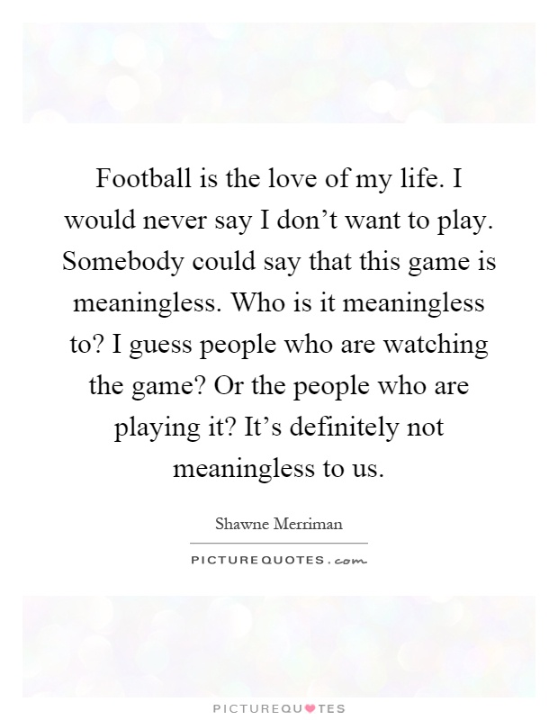 Football Is The Love Of My Life I Would Never Say I Dont