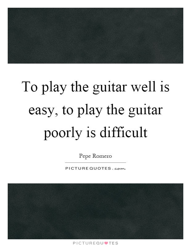 To play the guitar well is easy, to play the guitar poorly is difficult Picture Quote #1