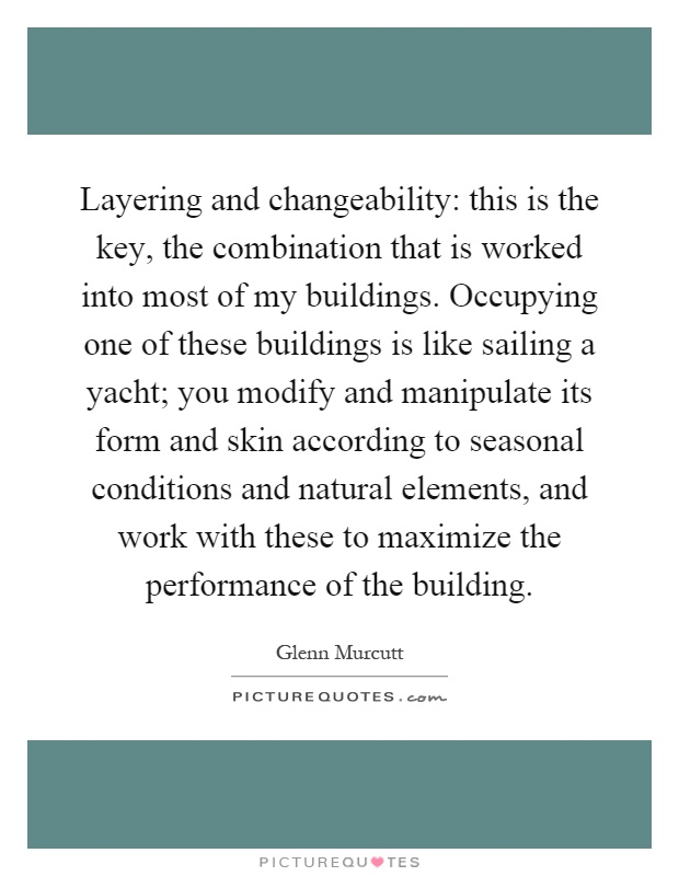 Layering and changeability: this is the key, the combination that is worked into most of my buildings. Occupying one of these buildings is like sailing a yacht; you modify and manipulate its form and skin according to seasonal conditions and natural elements, and work with these to maximize the performance of the building Picture Quote #1