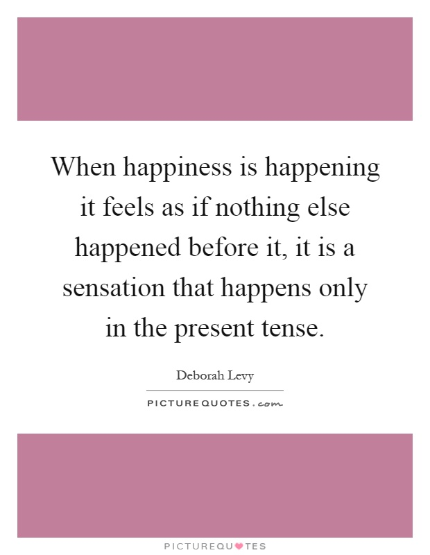 When happiness is happening it feels as if nothing else happened before it, it is a sensation that happens only in the present tense Picture Quote #1