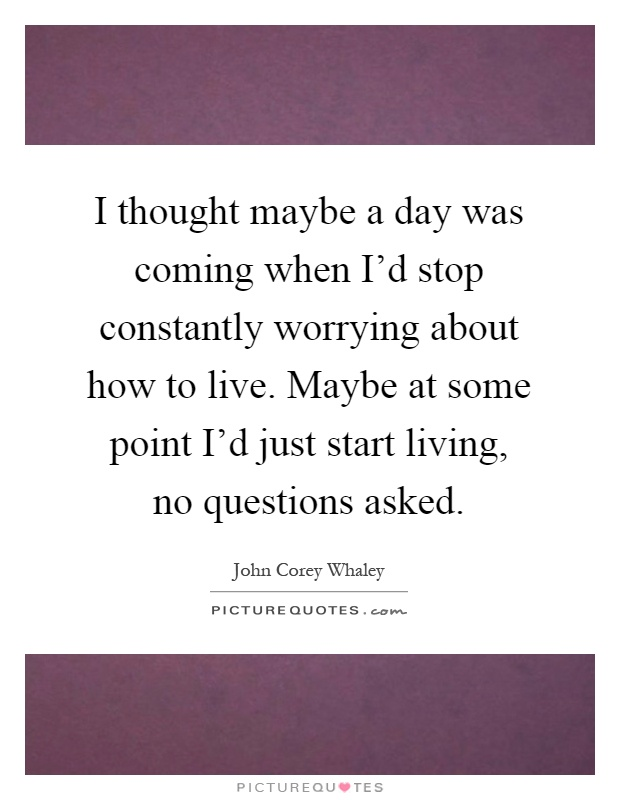 I thought maybe a day was coming when I'd stop constantly worrying about how to live. Maybe at some point I'd just start living, no questions asked Picture Quote #1