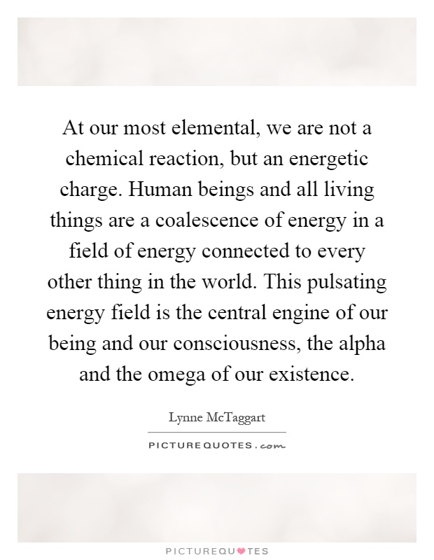 At our most elemental, we are not a chemical reaction, but an energetic charge. Human beings and all living things are a coalescence of energy in a field of energy connected to every other thing in the world. This pulsating energy field is the central engine of our being and our consciousness, the alpha and the omega of our existence Picture Quote #1