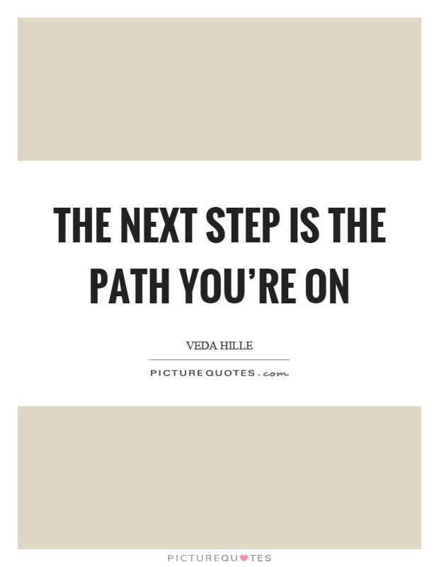 The next step is the path you're on Picture Quote #1