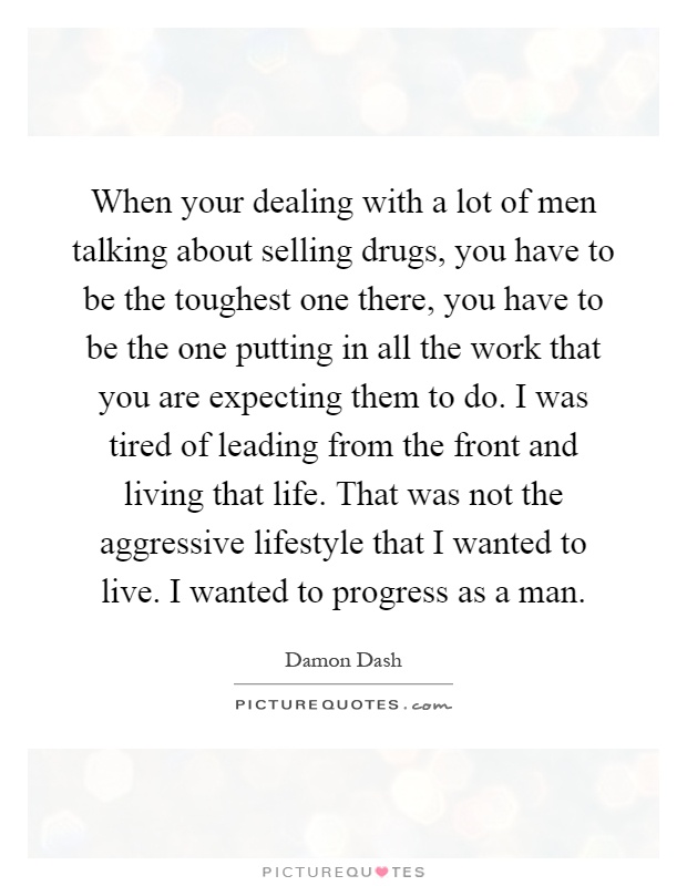 When your dealing with a lot of men talking about selling drugs, you have to be the toughest one there, you have to be the one putting in all the work that you are expecting them to do. I was tired of leading from the front and living that life. That was not the aggressive lifestyle that I wanted to live. I wanted to progress as a man Picture Quote #1
