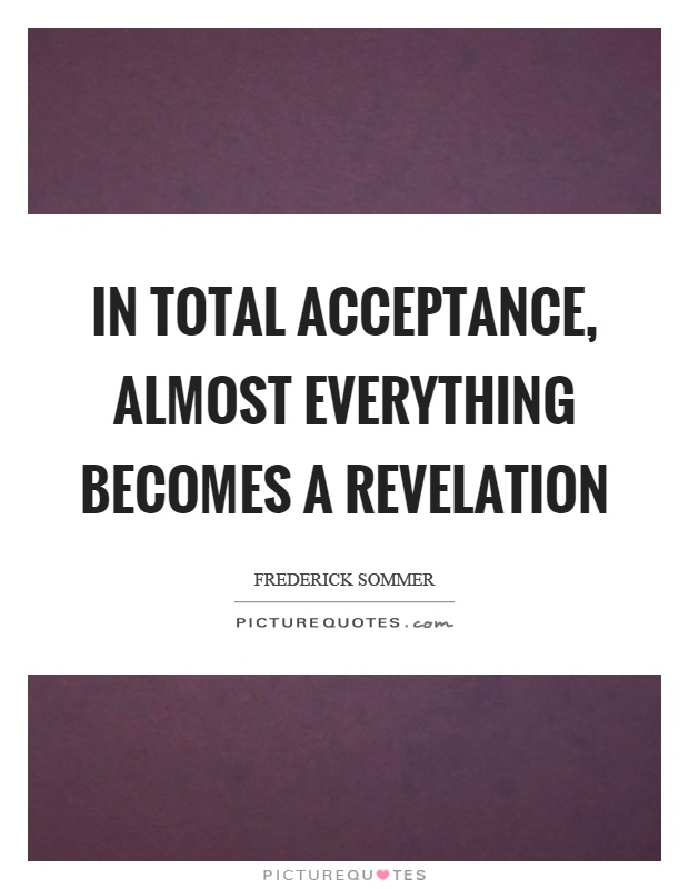 In total acceptance, almost everything becomes a revelation Picture Quote #1