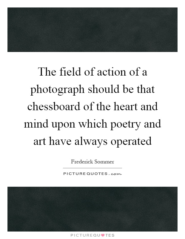 The field of action of a photograph should be that chessboard of the heart and mind upon which poetry and art have always operated Picture Quote #1