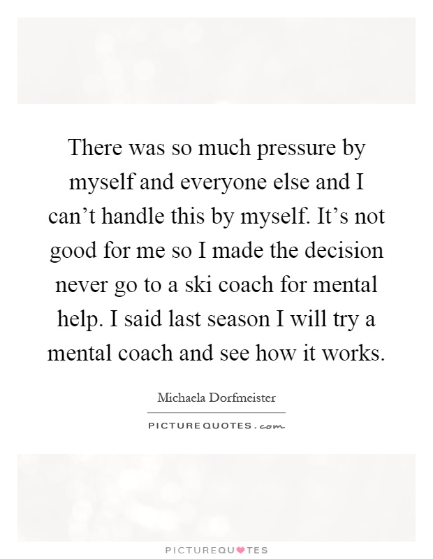 There was so much pressure by myself and everyone else and I can't handle this by myself. It's not good for me so I made the decision never go to a ski coach for mental help. I said last season I will try a mental coach and see how it works Picture Quote #1