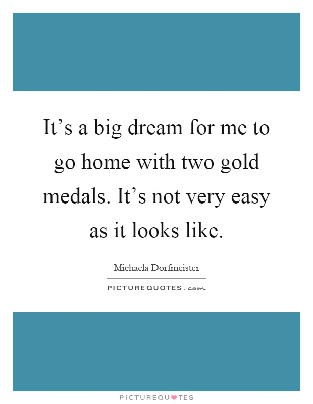It's a big dream for me to go home with two gold medals. It's not very easy as it looks like Picture Quote #1