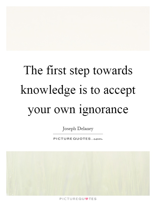 The first step towards knowledge is to accept your own ignorance Picture Quote #1