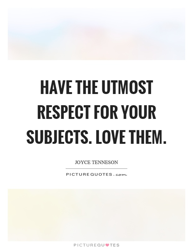 Have the utmost respect for your subjects. Love them Picture Quote #1