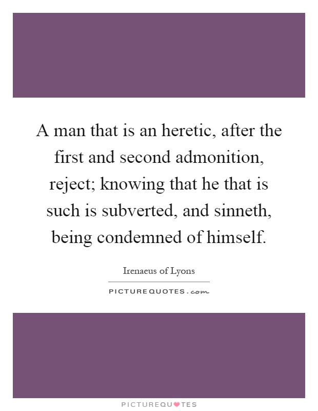 A man that is an heretic, after the first and second admonition, reject; knowing that he that is such is subverted, and sinneth, being condemned of himself Picture Quote #1