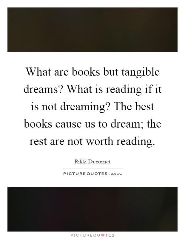 What are books but tangible dreams? What is reading if it is not dreaming? The best books cause us to dream; the rest are not worth reading Picture Quote #1