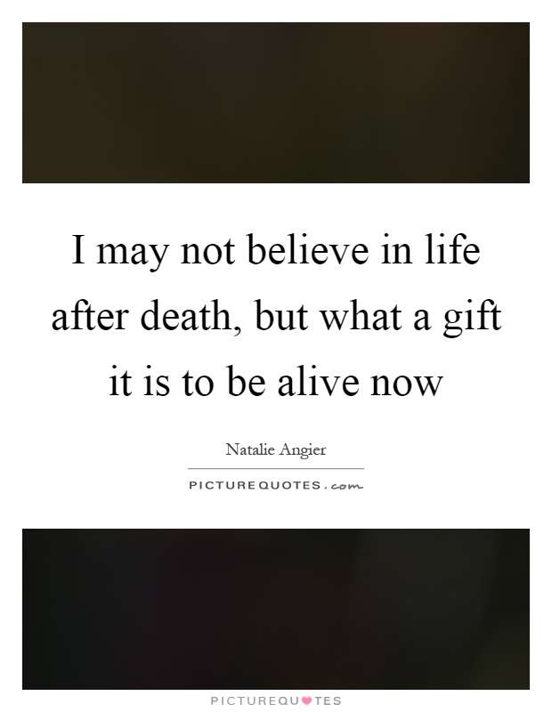 I may not believe in life after death, but what a gift it is to be alive now Picture Quote #1