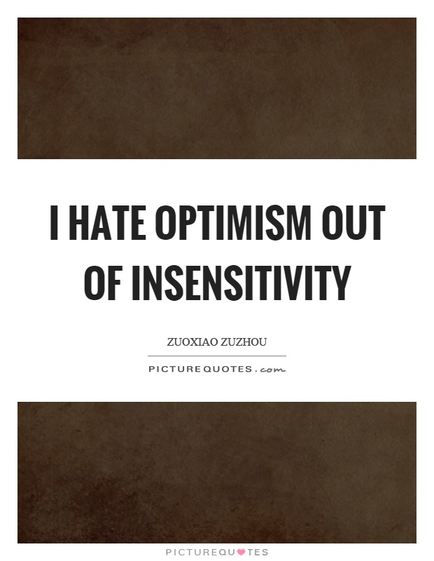 I hate optimism out of insensitivity Picture Quote #1