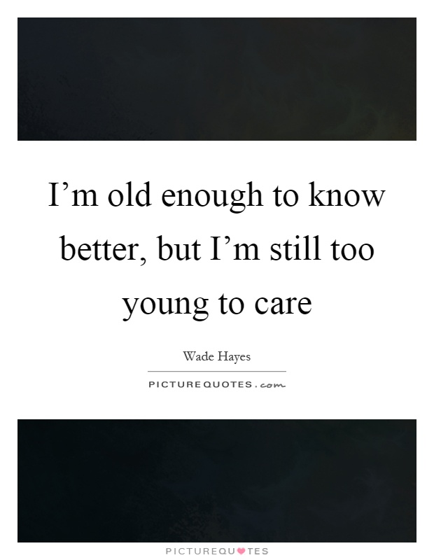 I'm old enough to know better, but I'm still too young to care Picture Quote #1