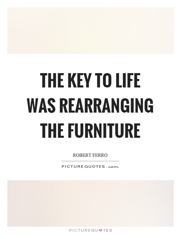 The key to life was rearranging the furniture Picture Quote #1