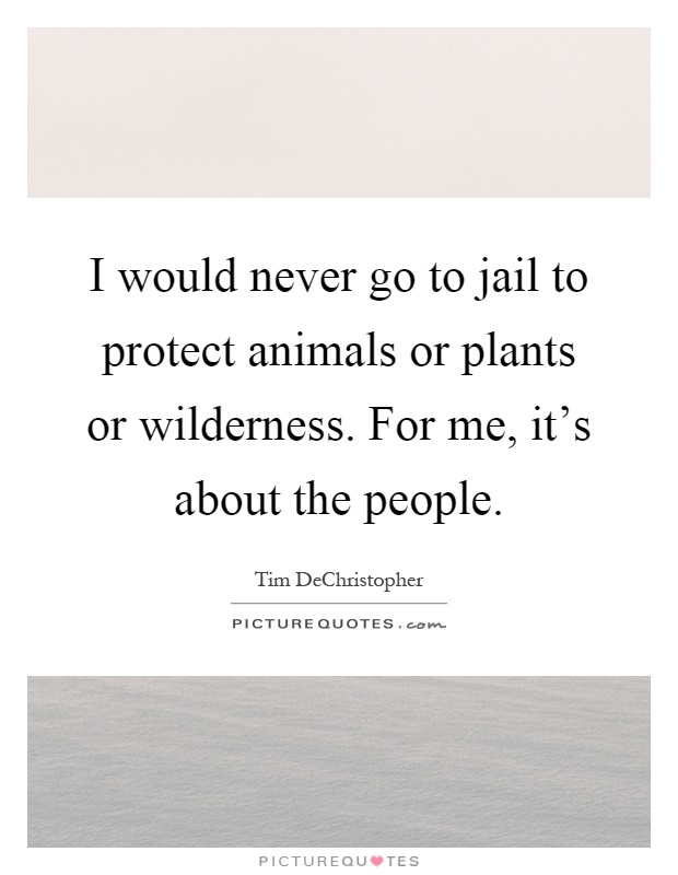 I would never go to jail to protect animals or plants or wilderness. For me, it's about the people Picture Quote #1
