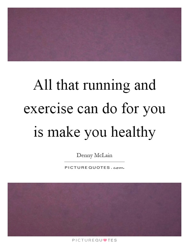 All that running and exercise can do for you is make you healthy Picture Quote #1