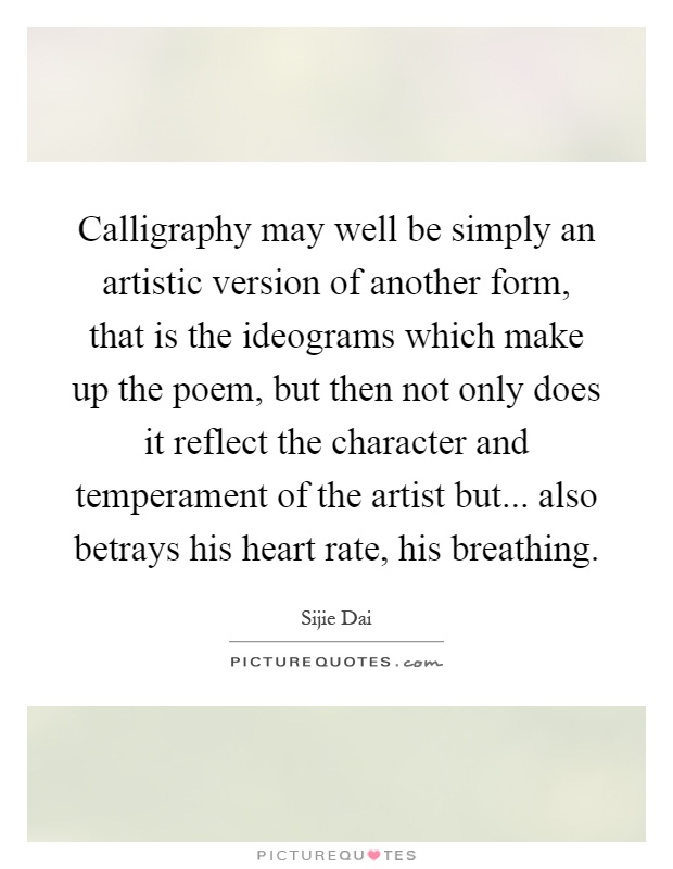 Calligraphy may well be simply an artistic version of another form, that is the ideograms which make up the poem, but then not only does it reflect the character and temperament of the artist but... also betrays his heart rate, his breathing Picture Quote #1