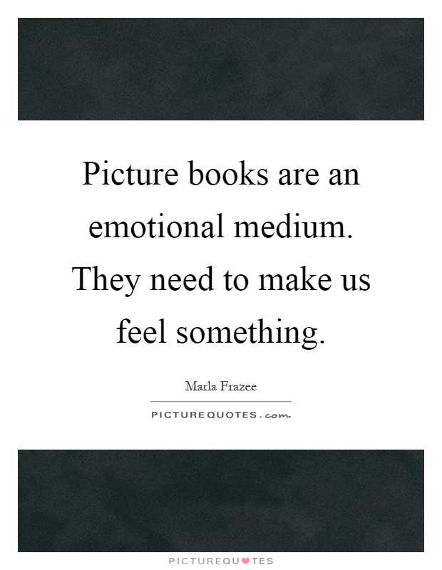 Picture books are an emotional medium. They need to make us feel something Picture Quote #1