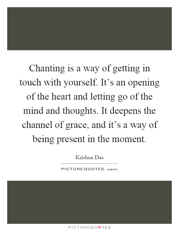 Chanting is a way of getting in touch with yourself. It's an opening of the heart and letting go of the mind and thoughts. It deepens the channel of grace, and it's a way of being present in the moment Picture Quote #1