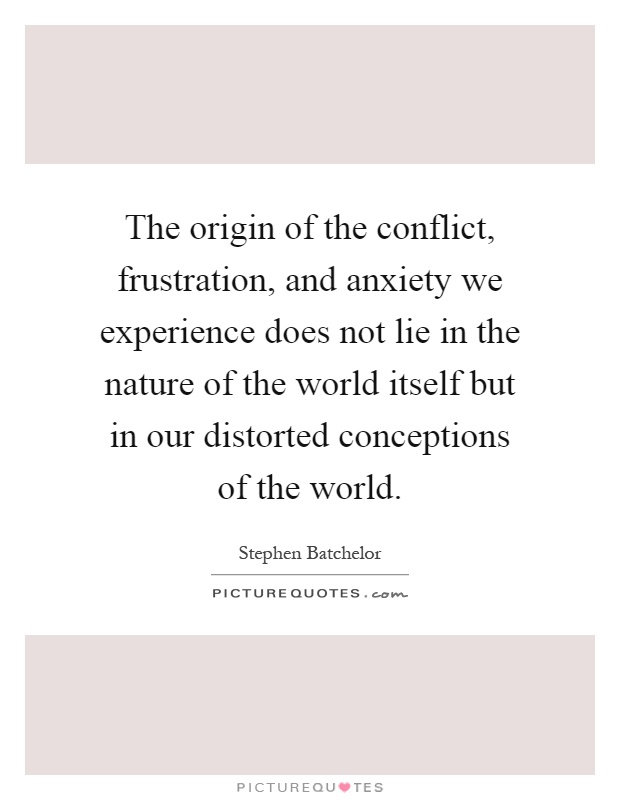 The origin of the conflict, frustration, and anxiety we experience does not lie in the nature of the world itself but in our distorted conceptions of the world Picture Quote #1