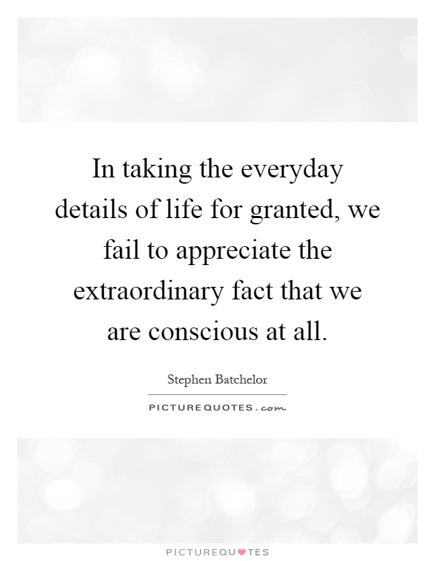 In taking the everyday details of life for granted, we fail to appreciate the extraordinary fact that we are conscious at all Picture Quote #1