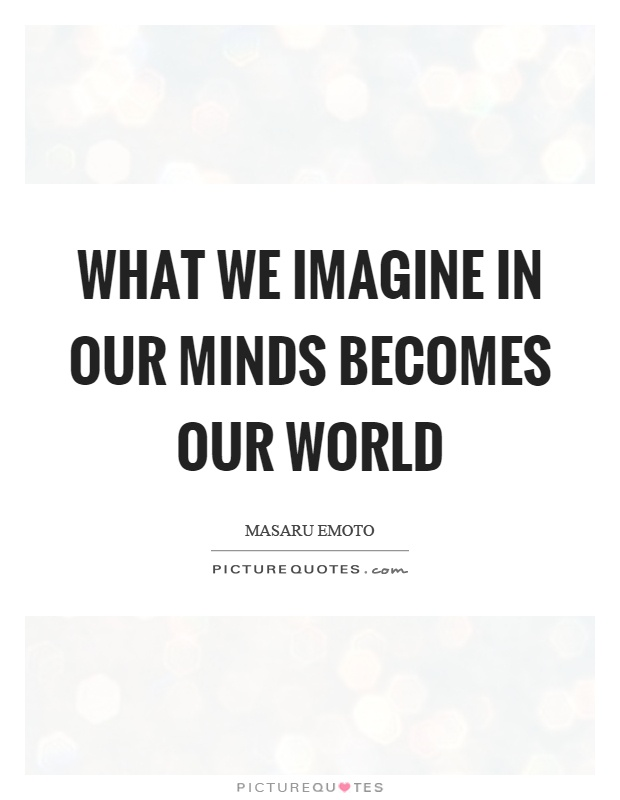 What we imagine in our minds becomes our world Picture Quote #1