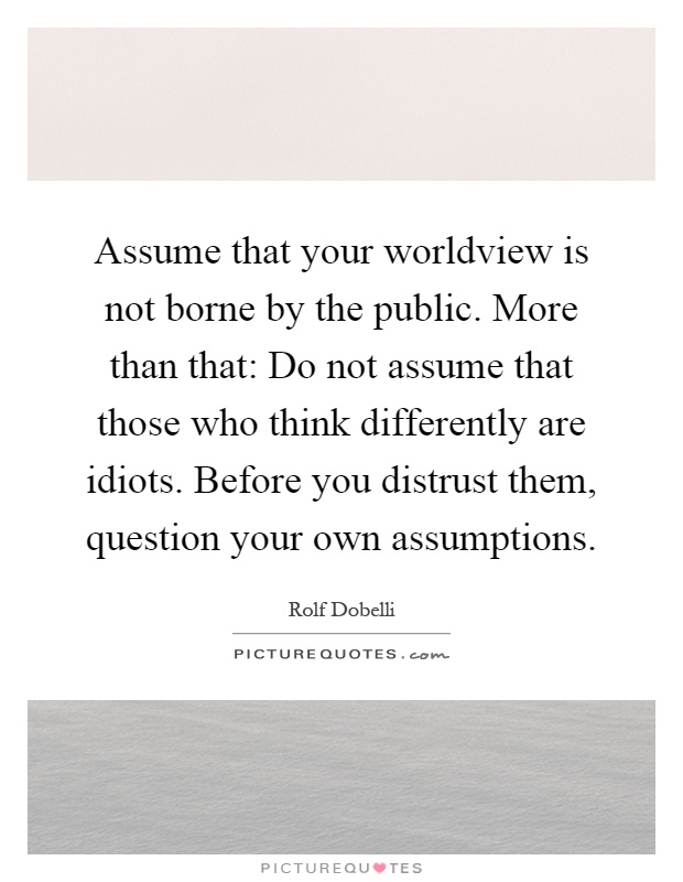 Assume that your worldview is not borne by the public. More than that: Do not assume that those who think differently are idiots. Before you distrust them, question your own assumptions Picture Quote #1