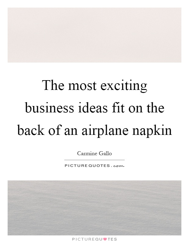 The most exciting business ideas fit on the back of an airplane napkin Picture Quote #1