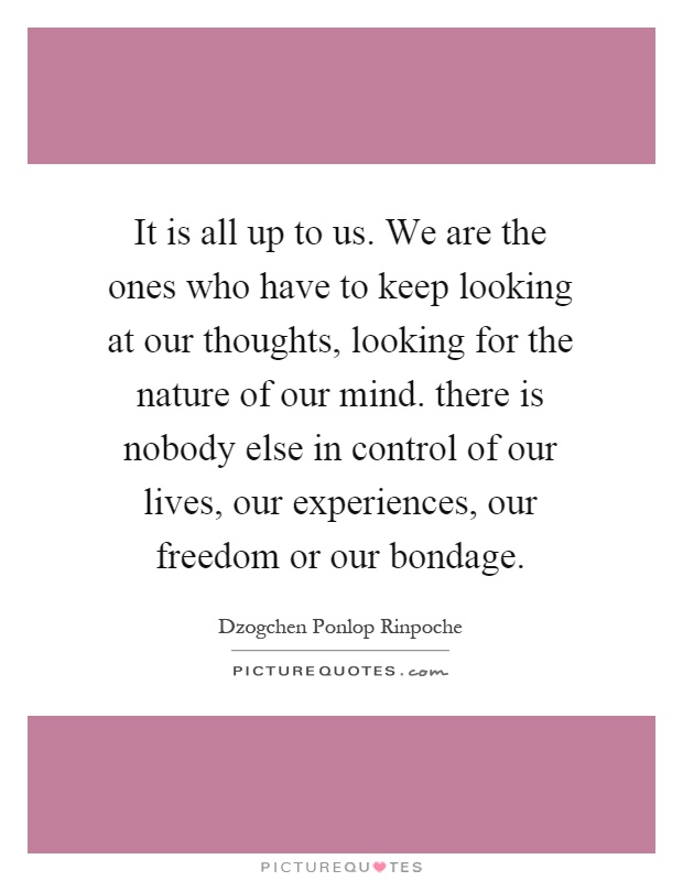 It is all up to us. We are the ones who have to keep looking at our thoughts, looking for the nature of our mind. there is nobody else in control of our lives, our experiences, our freedom or our bondage Picture Quote #1