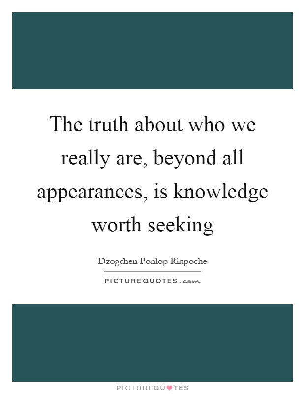 The truth about who we really are, beyond all appearances, is knowledge worth seeking Picture Quote #1