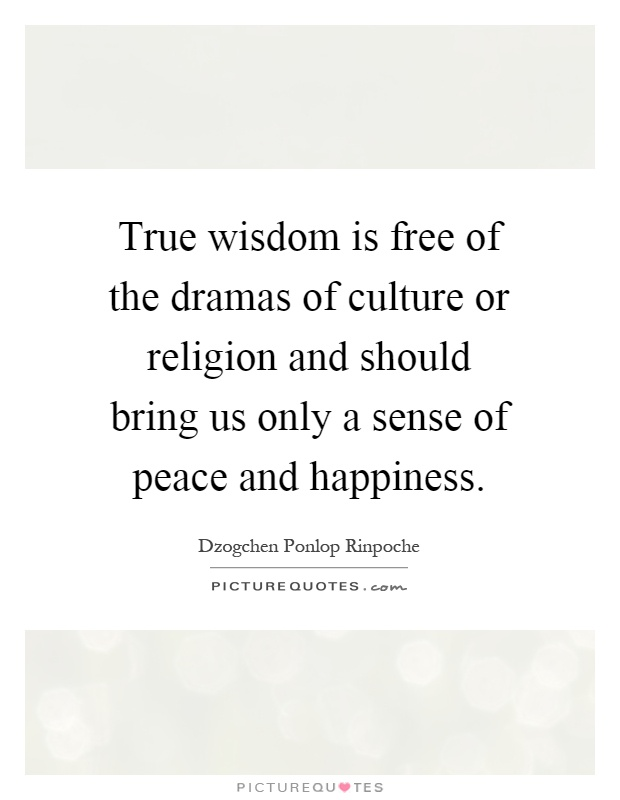 True wisdom is free of the dramas of culture or religion and should bring us only a sense of peace and happiness Picture Quote #1