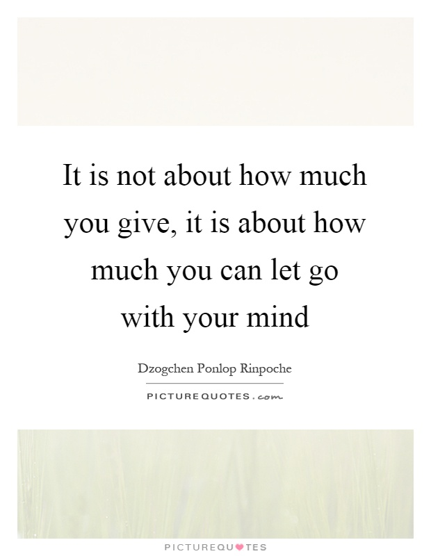 It is not about how much you give, it is about how much you can let go with your mind Picture Quote #1