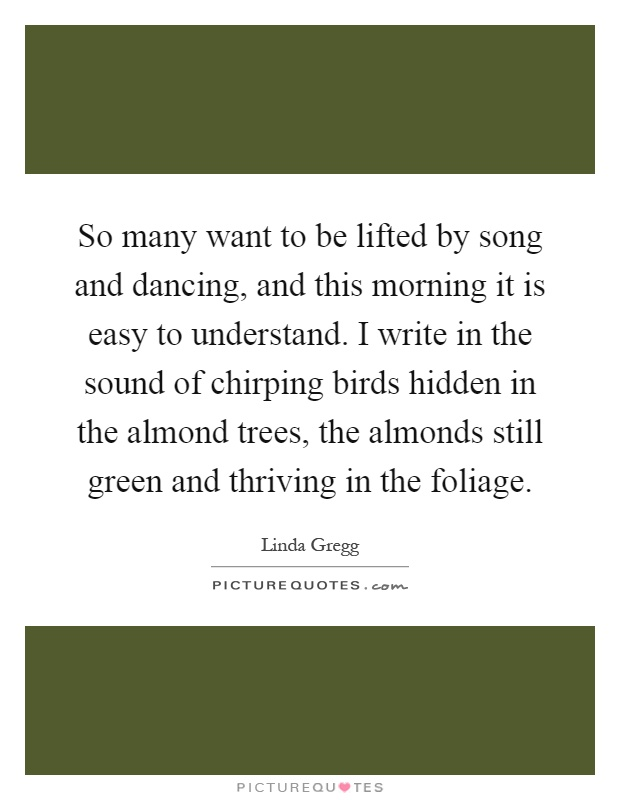 So many want to be lifted by song and dancing, and this morning it is easy to understand. I write in the sound of chirping birds hidden in the almond trees, the almonds still green and thriving in the foliage Picture Quote #1