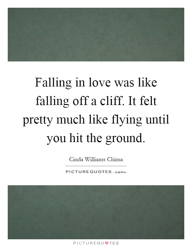 Falling in love was like falling off a cliff. It felt pretty much like flying until you hit the ground Picture Quote #1