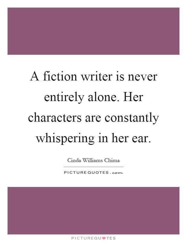 A fiction writer is never entirely alone. Her characters are constantly whispering in her ear Picture Quote #1