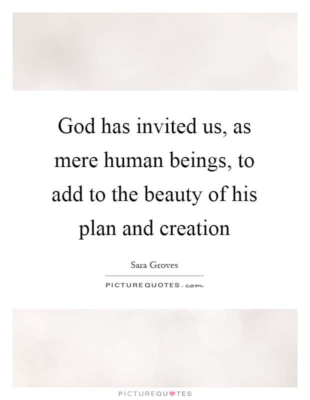 God has invited us, as mere human beings, to add to the beauty of his plan and creation Picture Quote #1