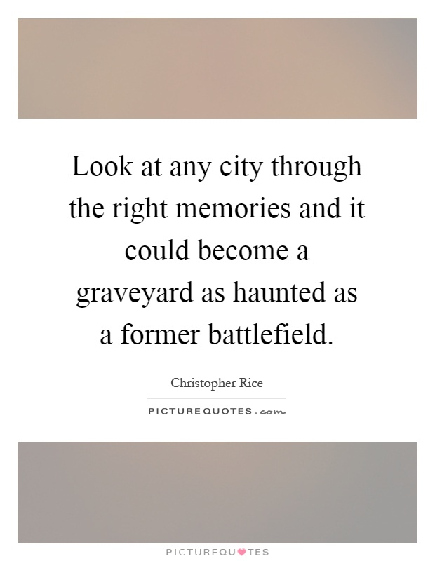 Look at any city through the right memories and it could become a graveyard as haunted as a former battlefield Picture Quote #1