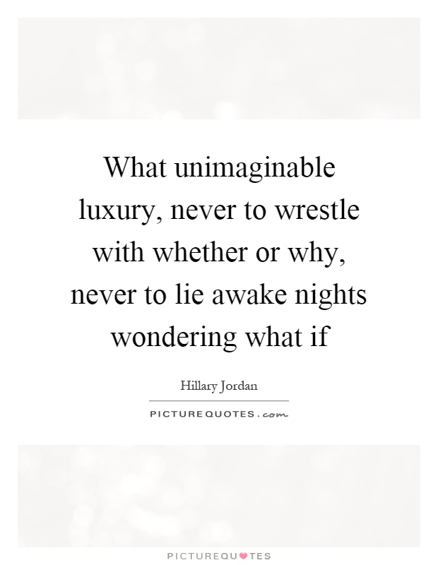What unimaginable luxury, never to wrestle with whether or why, never to lie awake nights wondering what if Picture Quote #1