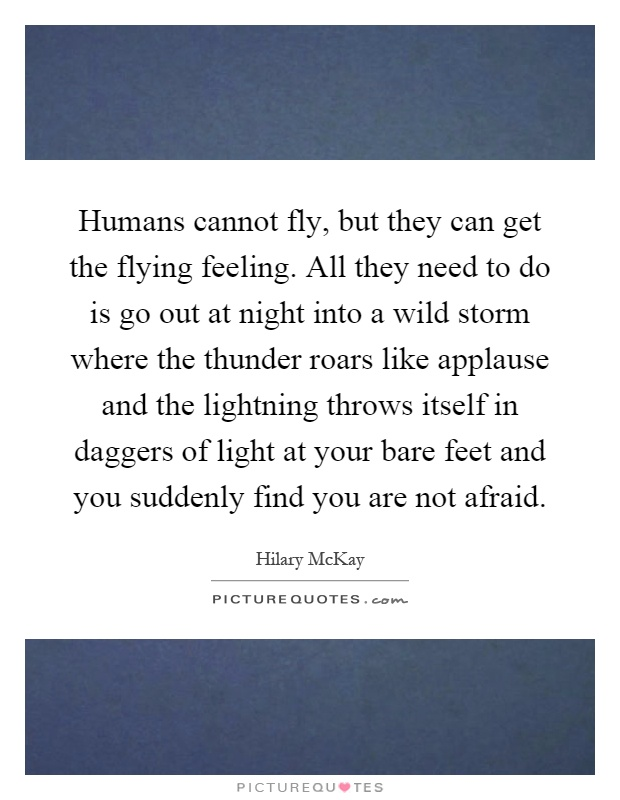Humans cannot fly, but they can get the flying feeling. All they need to do is go out at night into a wild storm where the thunder roars like applause and the lightning throws itself in daggers of light at your bare feet and you suddenly find you are not afraid Picture Quote #1