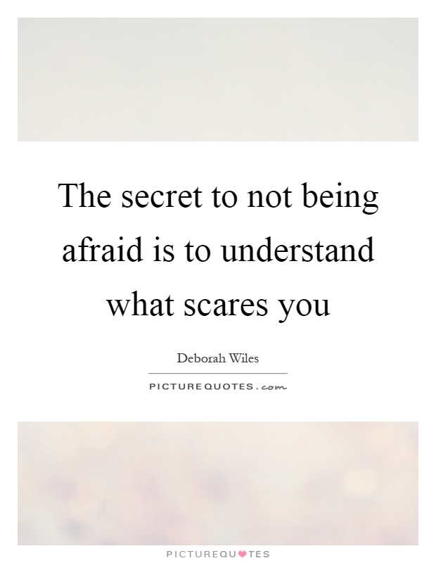 The secret to not being afraid is to understand what scares you Picture Quote #1