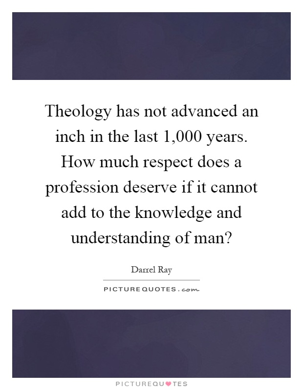 Theology has not advanced an inch in the last 1,000 years. How much respect does a profession deserve if it cannot add to the knowledge and understanding of man? Picture Quote #1