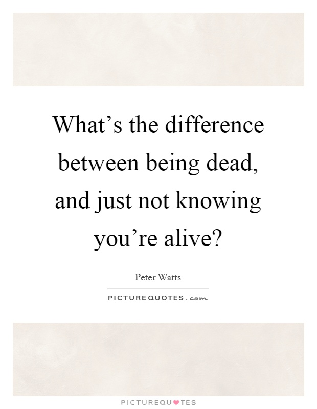 What's the difference between being dead, and just not knowing you're alive? Picture Quote #1