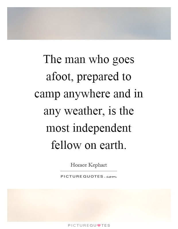 The man who goes afoot, prepared to camp anywhere and in any weather, is the most independent fellow on earth Picture Quote #1