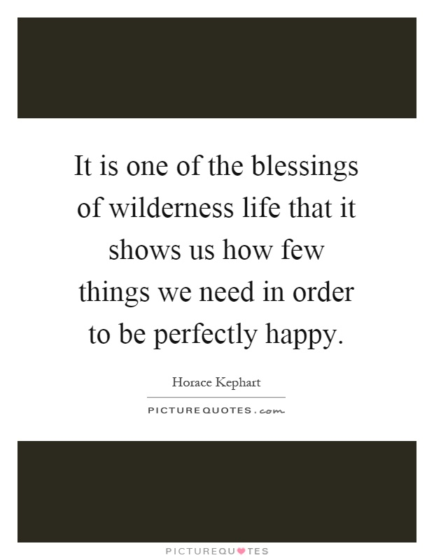 It is one of the blessings of wilderness life that it shows us how few things we need in order to be perfectly happy Picture Quote #1