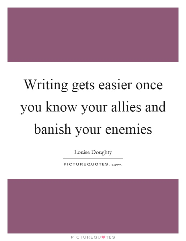 Writing gets easier once you know your allies and banish your enemies Picture Quote #1