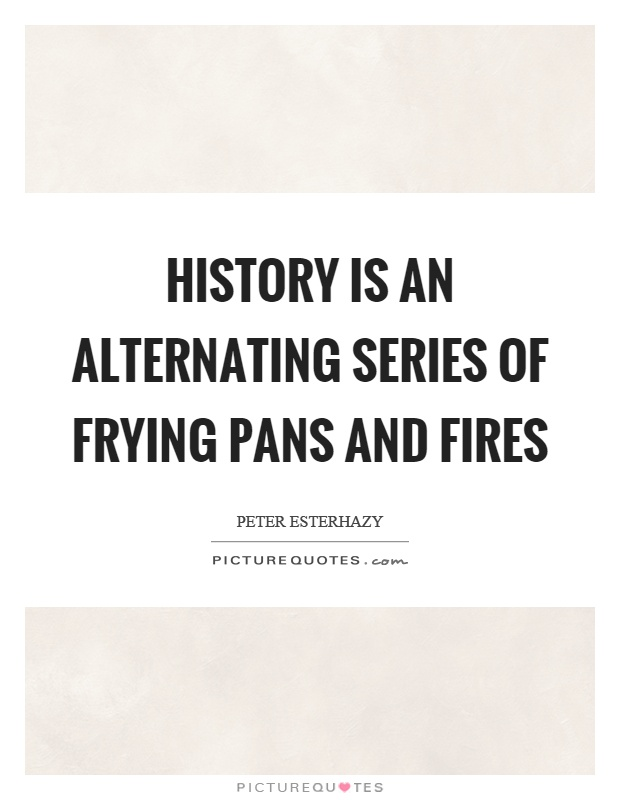 History is an alternating series of frying pans and fires Picture Quote #1