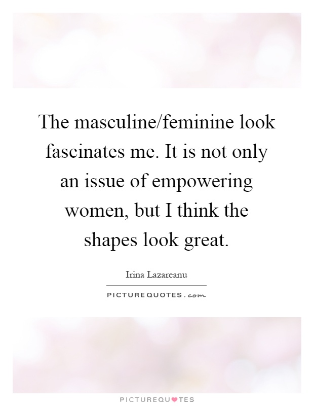 The masculine/feminine look fascinates me. It is not only an issue of empowering women, but I think the shapes look great Picture Quote #1