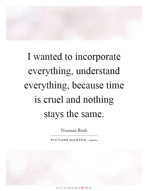 I wanted to incorporate everything, understand everything, because time is cruel and nothing stays the same Picture Quote #1